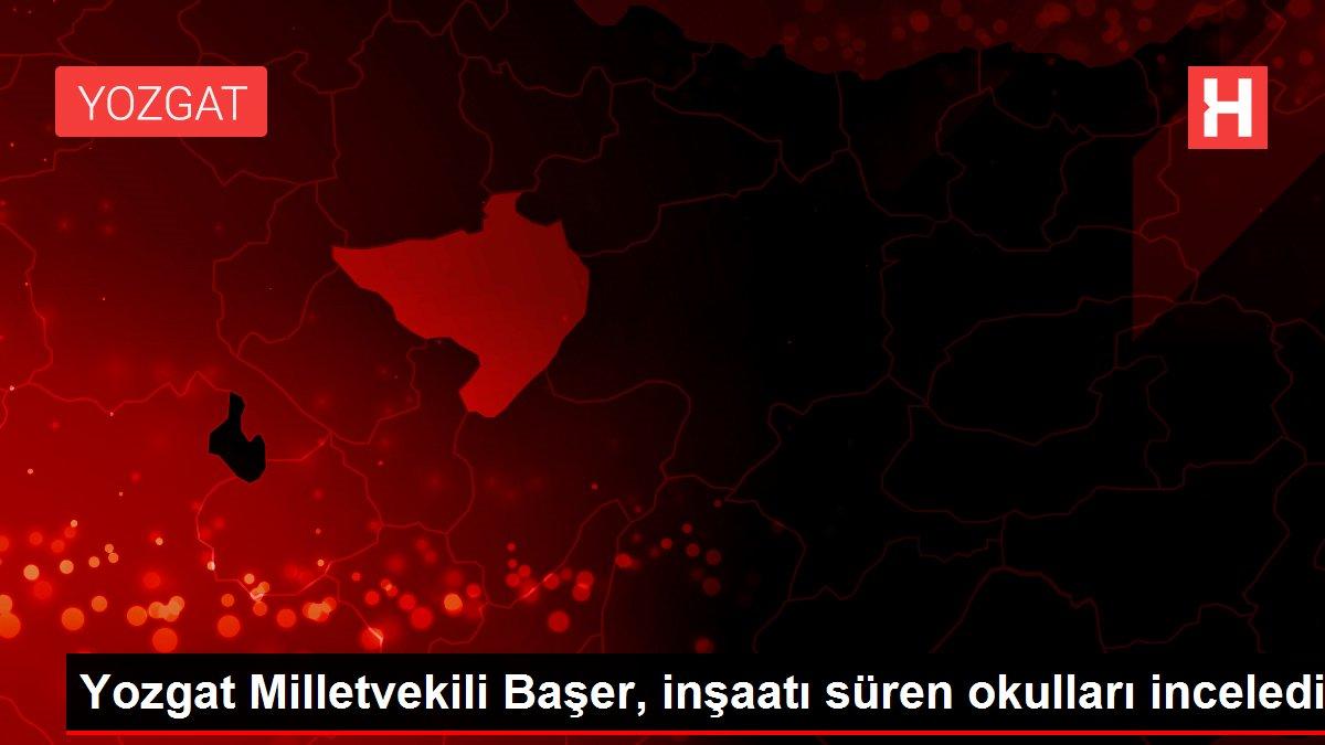 Son dakika... Yozgat Milletvekili Başer, inşaatı süren okulları inceledi