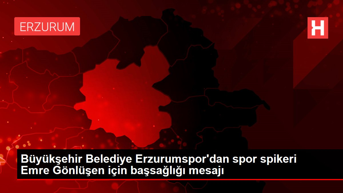Büyükşehir Belediye Erzurumspor'dan spor spikeri Emre Gönlüşen için başsağlığı mesajı