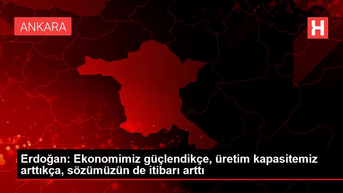 Erdoğan: Ekonomimiz güçlendikçe, üretim kapasitemiz arttıkça, sözümüzün de itibarı arttı