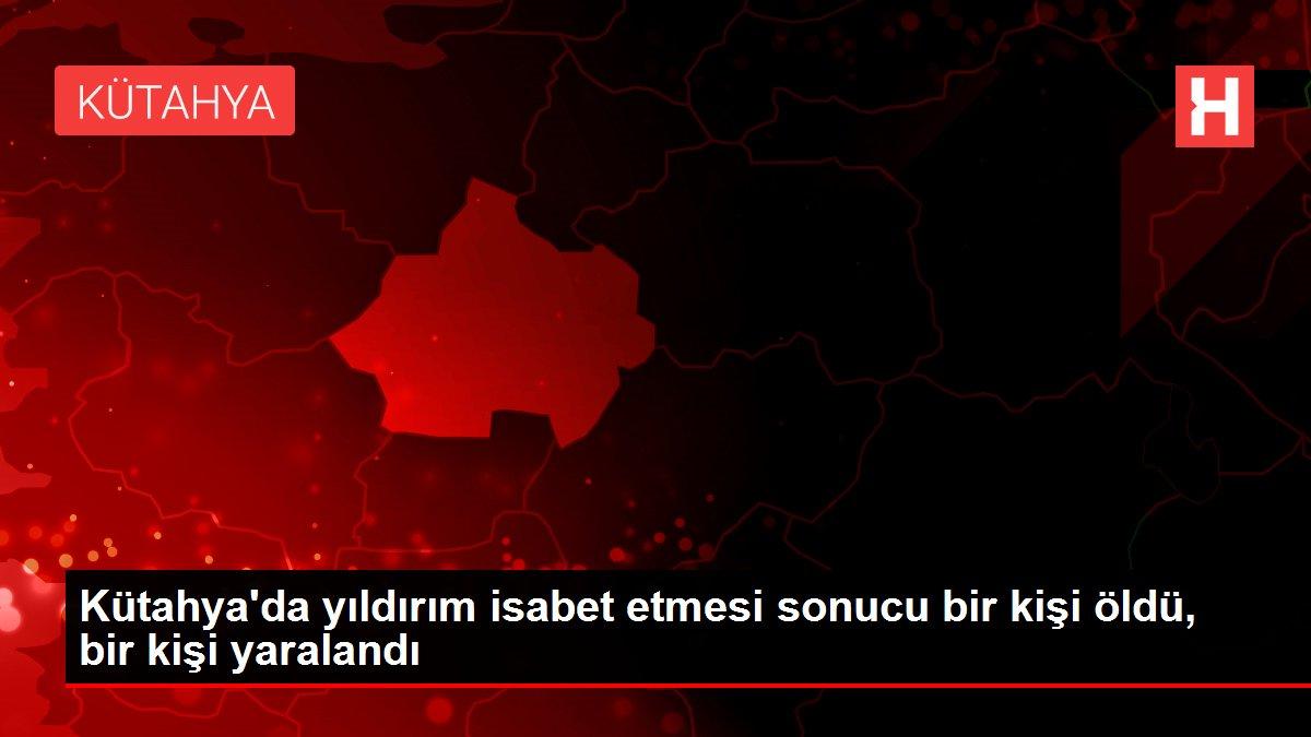 Kütahya'da yıldırım isabet etmesi sonucu bir kişi öldü, bir kişi yaralandı