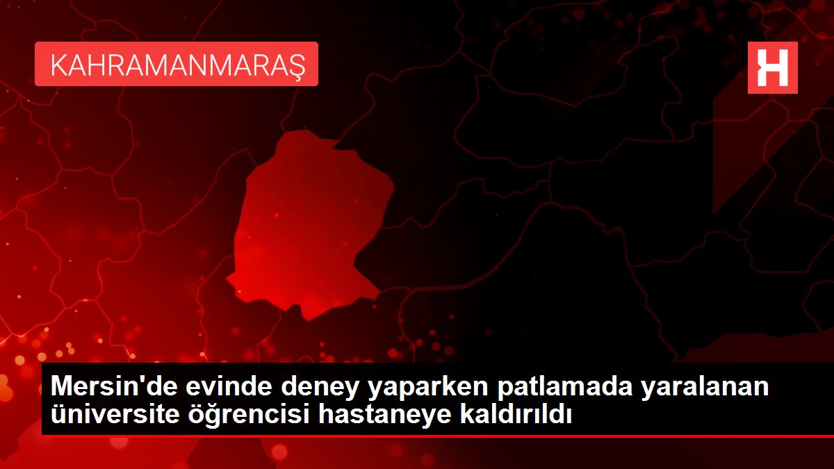 Son dakika haber! Mersin'de evinde deney yaparken patlamada yaralanan üniversite öğrencisi hastaneye kaldırıldı