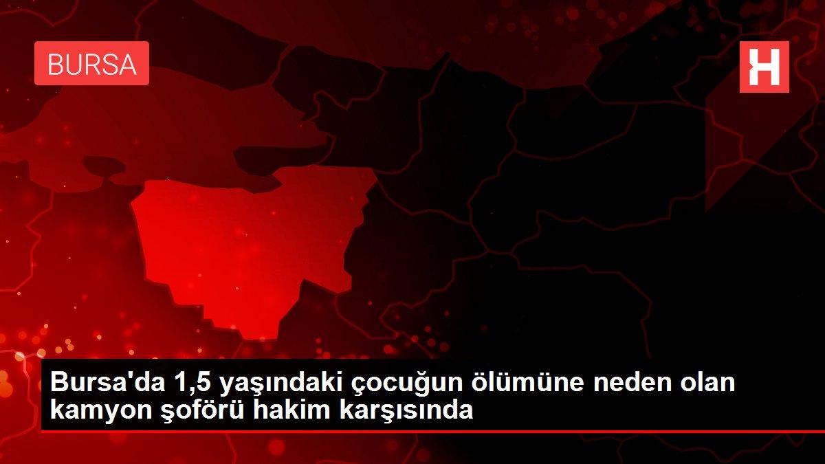 Bursa'da 1,5 yaşındaki çocuğun ölümüne neden olan kamyon şoförü hakim karşısında