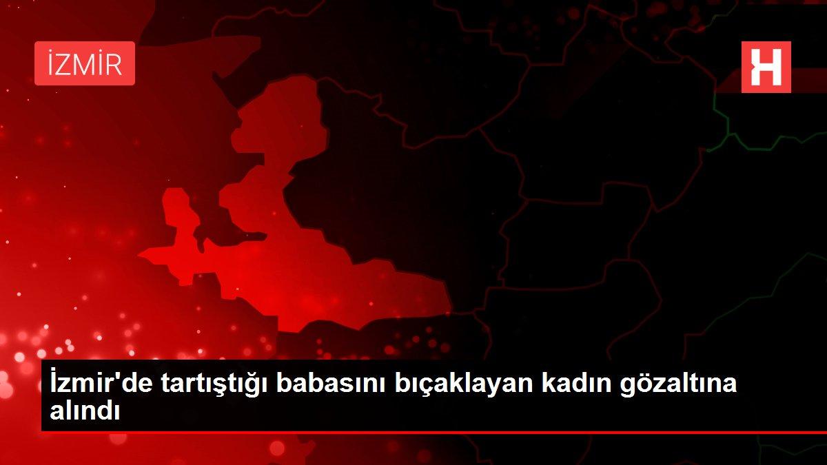 İzmir'de tartıştığı babasını bıçaklayan kadın gözaltına alındı