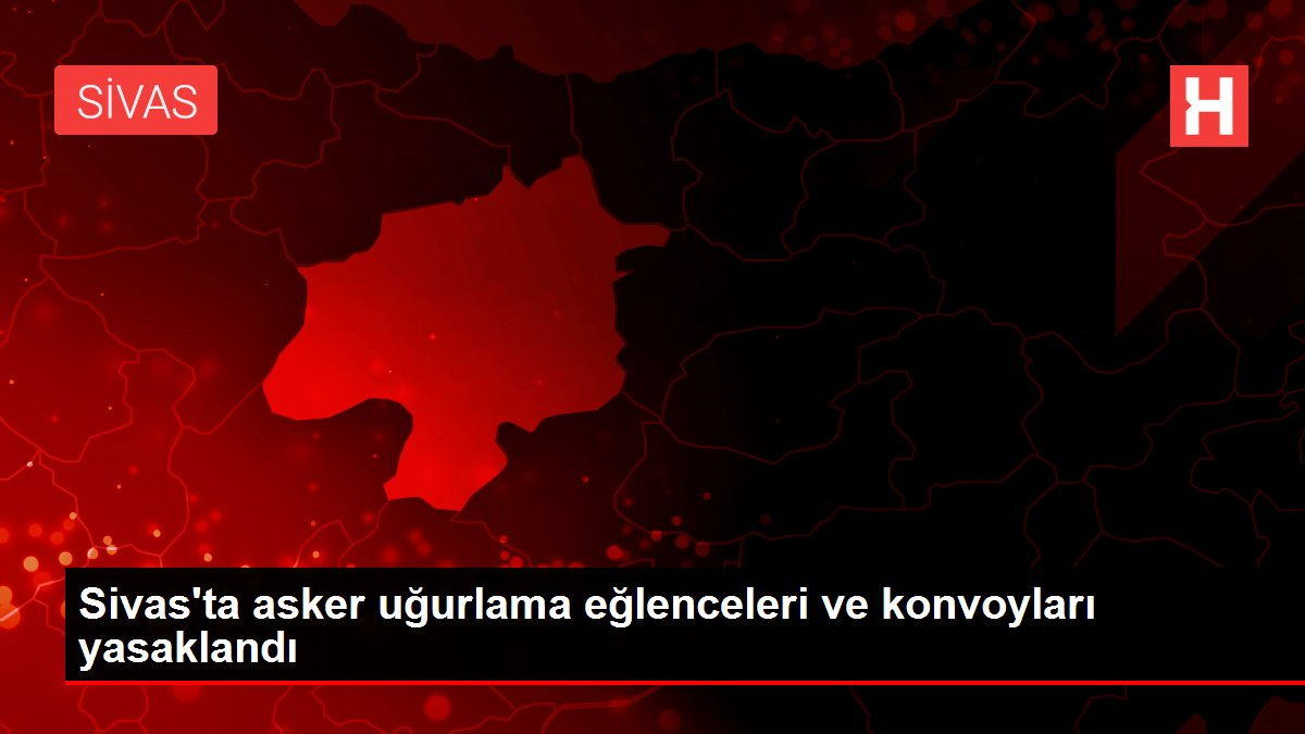 Sivas'ta asker uğurlama eğlenceleri ve konvoyları yasaklandı
