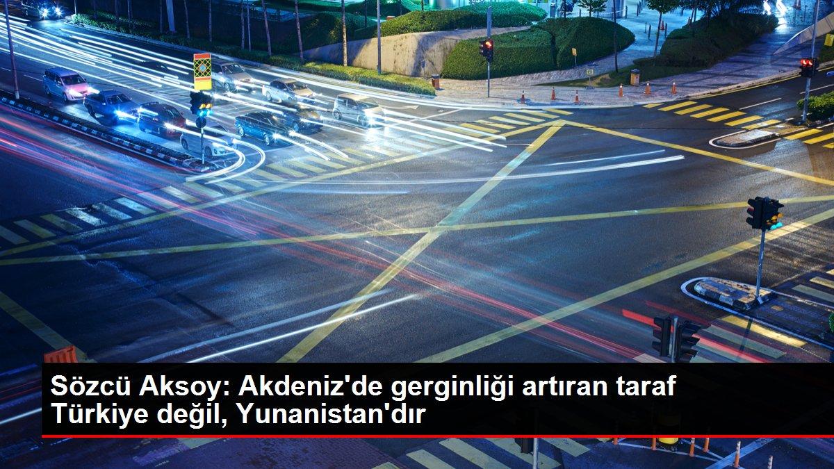 Sözcü Aksoy: Akdeniz'de gerginliği artıran taraf Türkiye değil, Yunanistan'dır