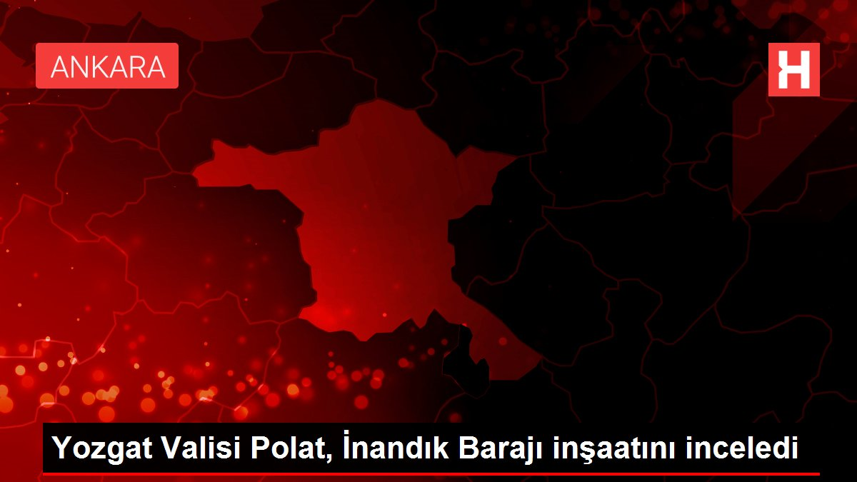 Yozgat Valisi Polat, İnandık Barajı inşaatını inceledi