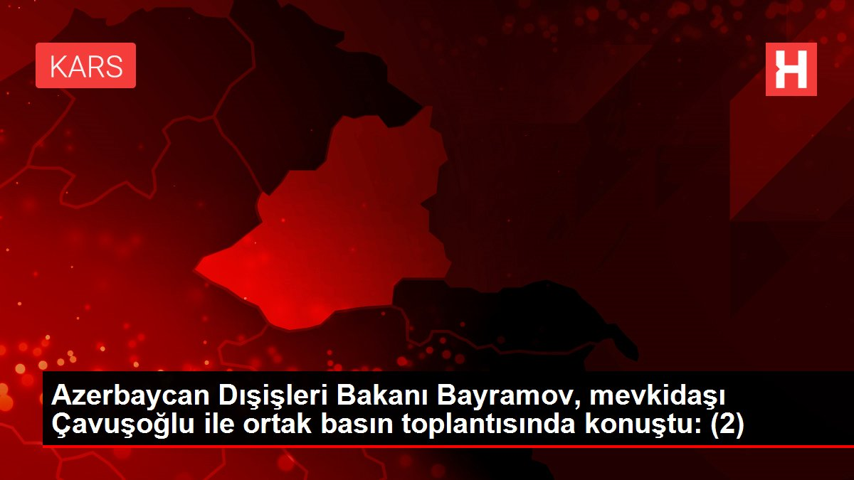Son dakika haber... Azerbaycan Dışişleri Bakanı Bayramov, mevkidaşı Çavuşoğlu ile ortak basın toplantısında konuştu: (2)