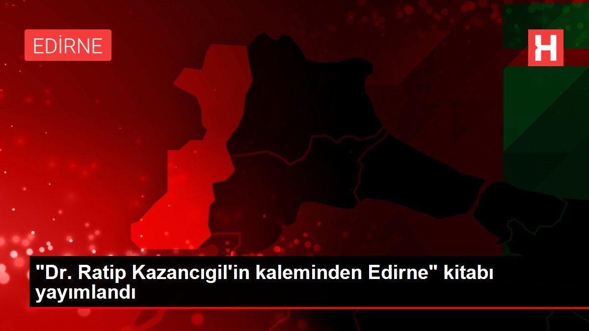 Son dakika haberleri... 'Dr. Ratip Kazancıgil'in kaleminden Edirne' kitabı yayımlandı