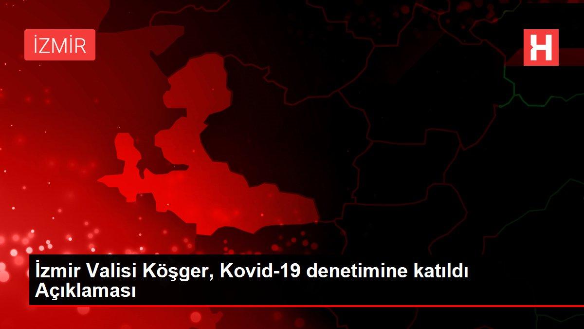 Son Dakika: İzmir Valisi Köşger, Kovid-19 denetimine katıldı Açıklaması