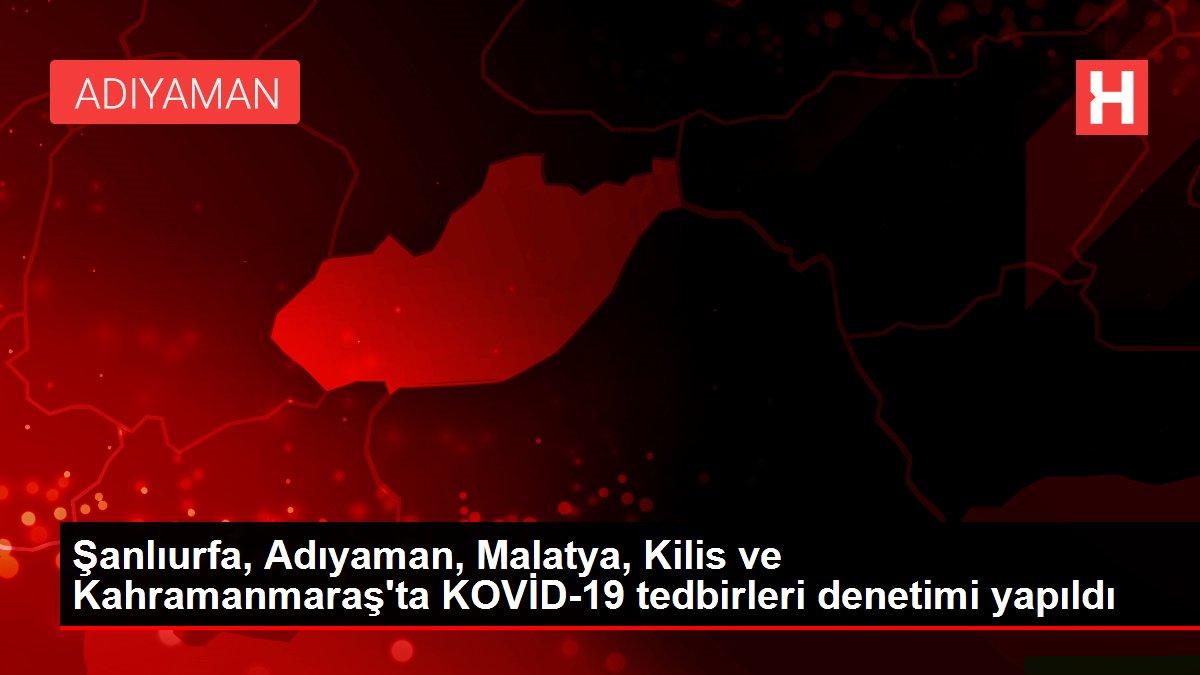 Şanlıurfa, Adıyaman, Malatya, Kilis ve Kahramanmaraş'ta KOVİD-19 tedbirleri denetimi yapıldı