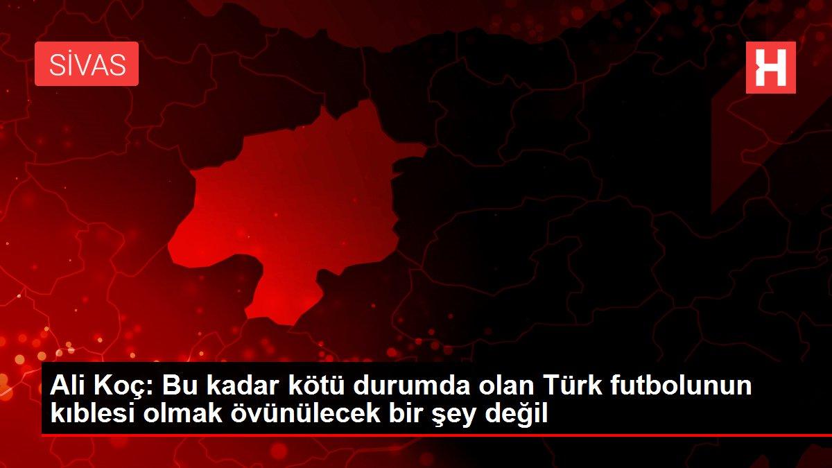 Ali Koç: Bu kadar kötü durumda olan Türk futbolunun kıblesi olmak övünülecek bir şey değil