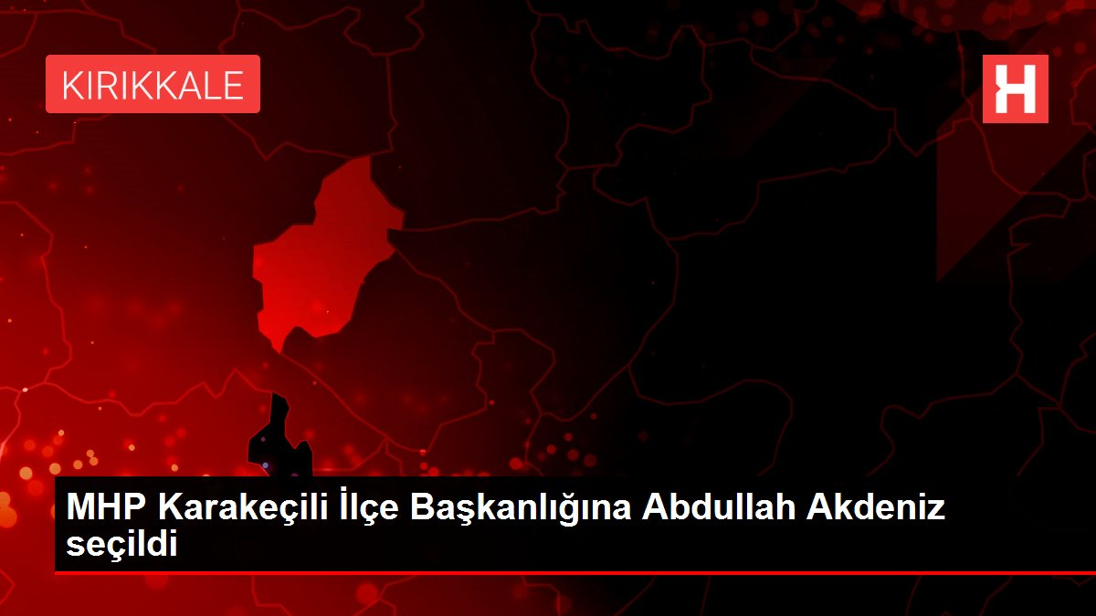 MHP Karakeçili İlçe Başkanlığına Abdullah Akdeniz seçildi