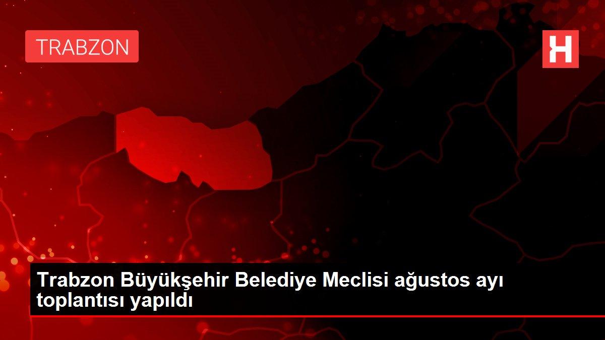 Trabzon Büyükşehir Belediye Meclisi ağustos ayı toplantısı yapıldı