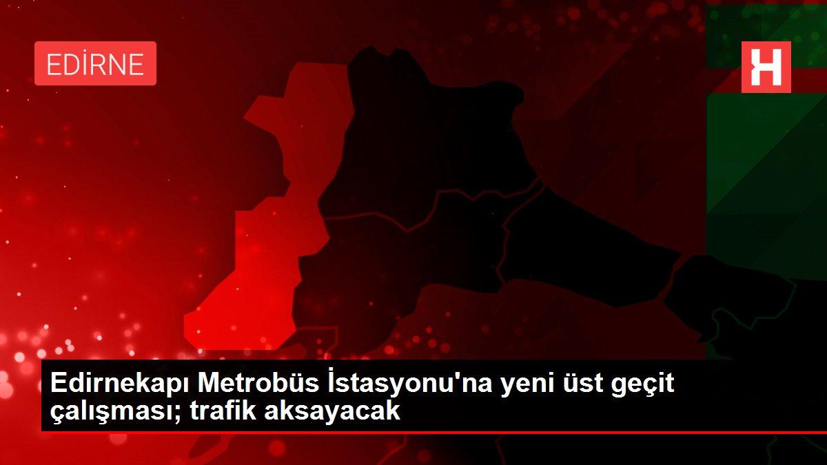 Edirnekapı Metrobüs İstasyonu'na yeni üst geçit çalışması; trafik aksayacak
