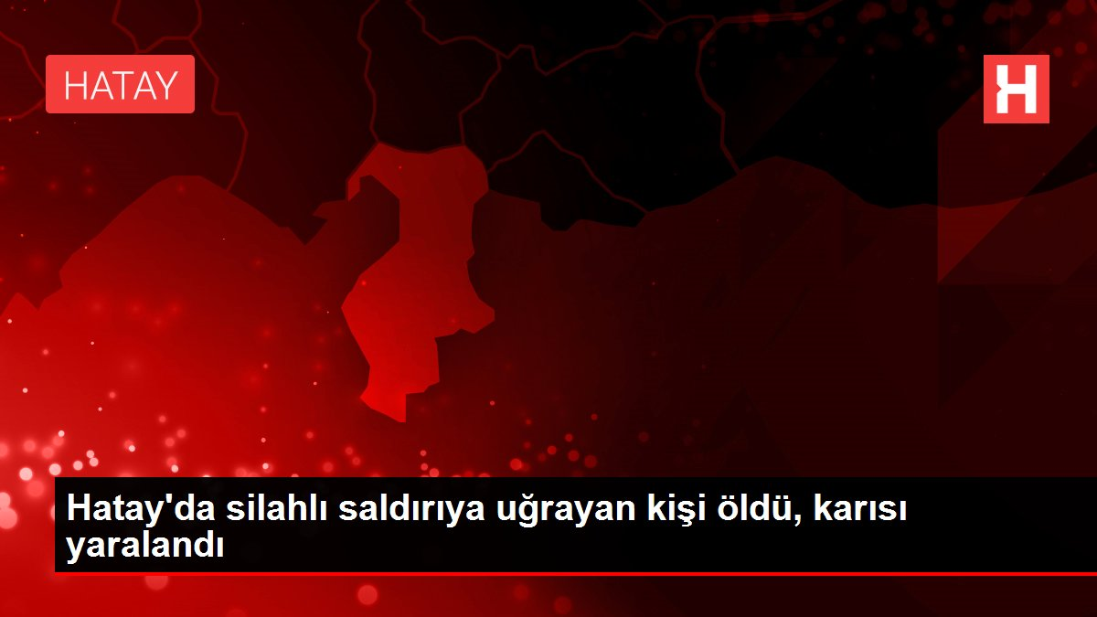 Son dakika haberleri... Hatay'da silahlı saldırıya uğrayan kişi öldü, karısı yaralandı