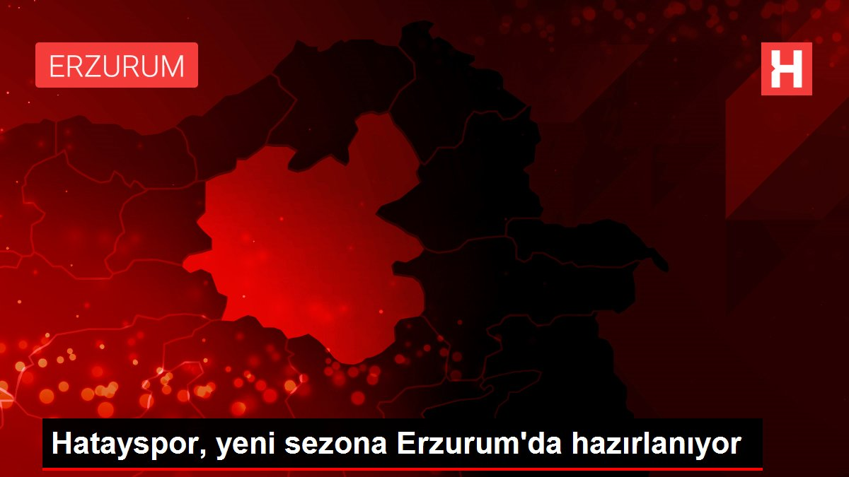 Hatayspor, yeni sezona Erzurum'da hazırlanıyor