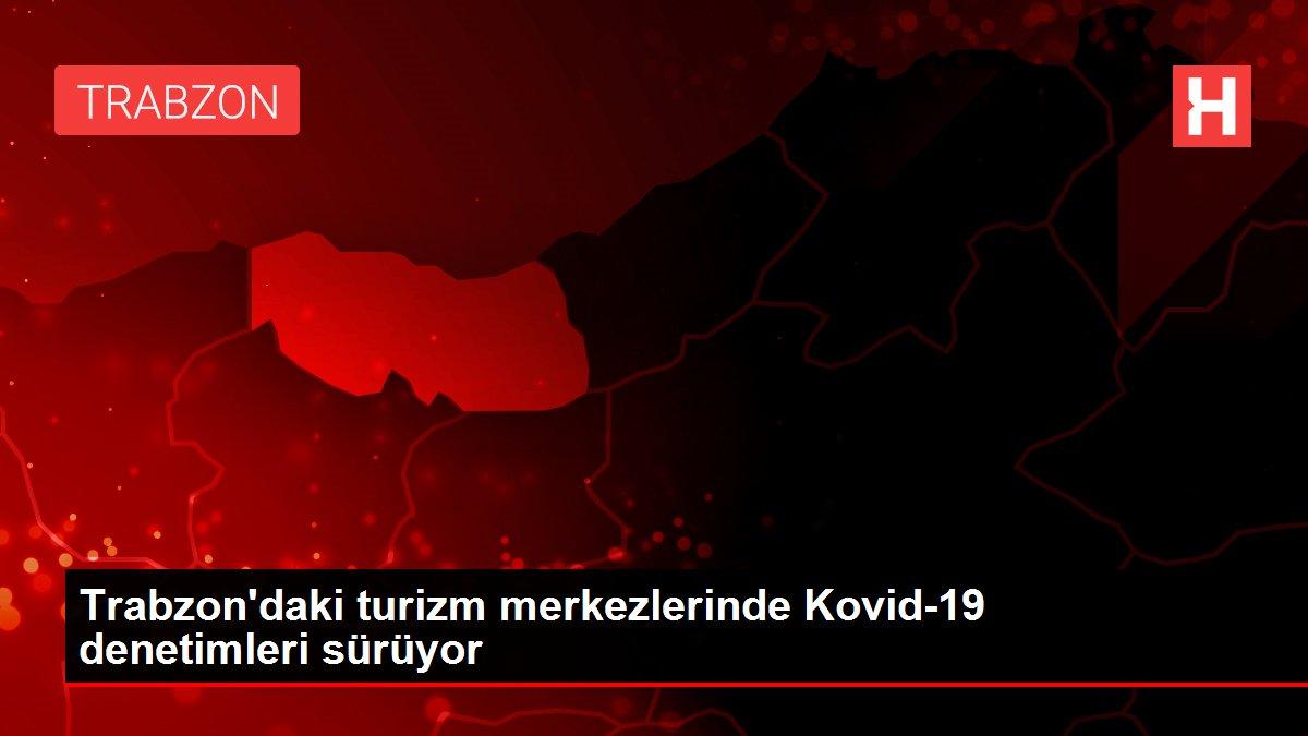 Trabzon'daki turizm merkezlerinde Kovid-19 denetimleri sürüyor