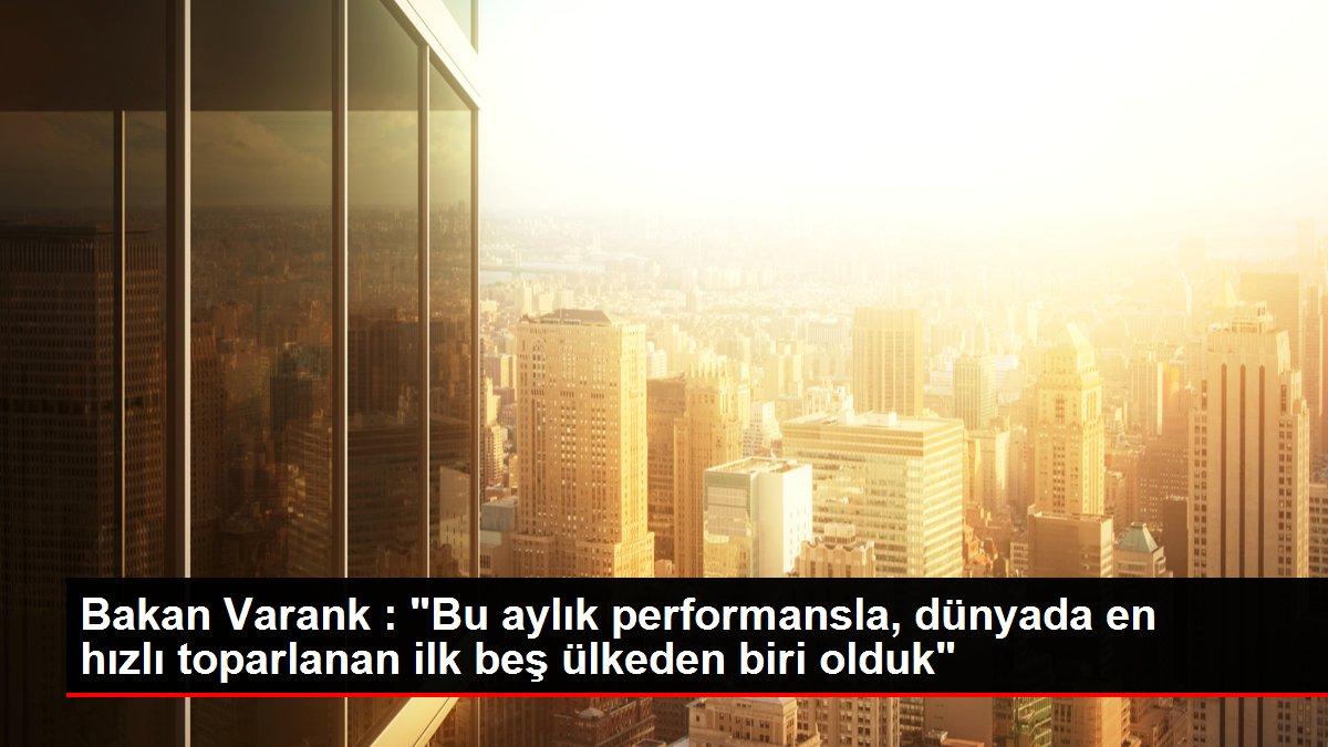 Bakan Varank : 'Bu aylık performansla, dünyada en hızlı toparlanan ilk beş ülkeden biri olduk'