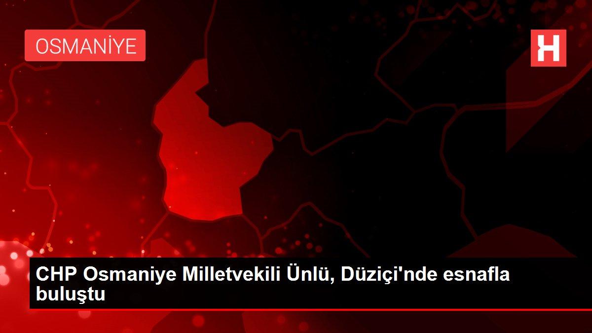 CHP Osmaniye Milletvekili Ünlü, Düziçi'nde esnafla buluştu
