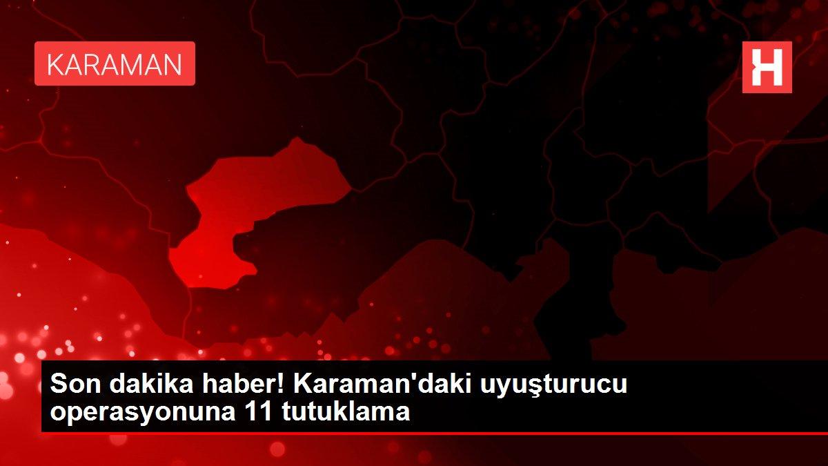 Son dakika haber! Karaman'daki uyuşturucu operasyonuna 11 tutuklama