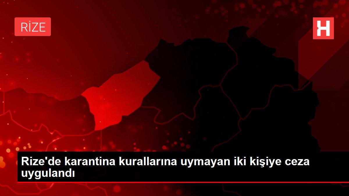 Rize'de karantina kurallarına uymayan iki kişiye ceza uygulandı