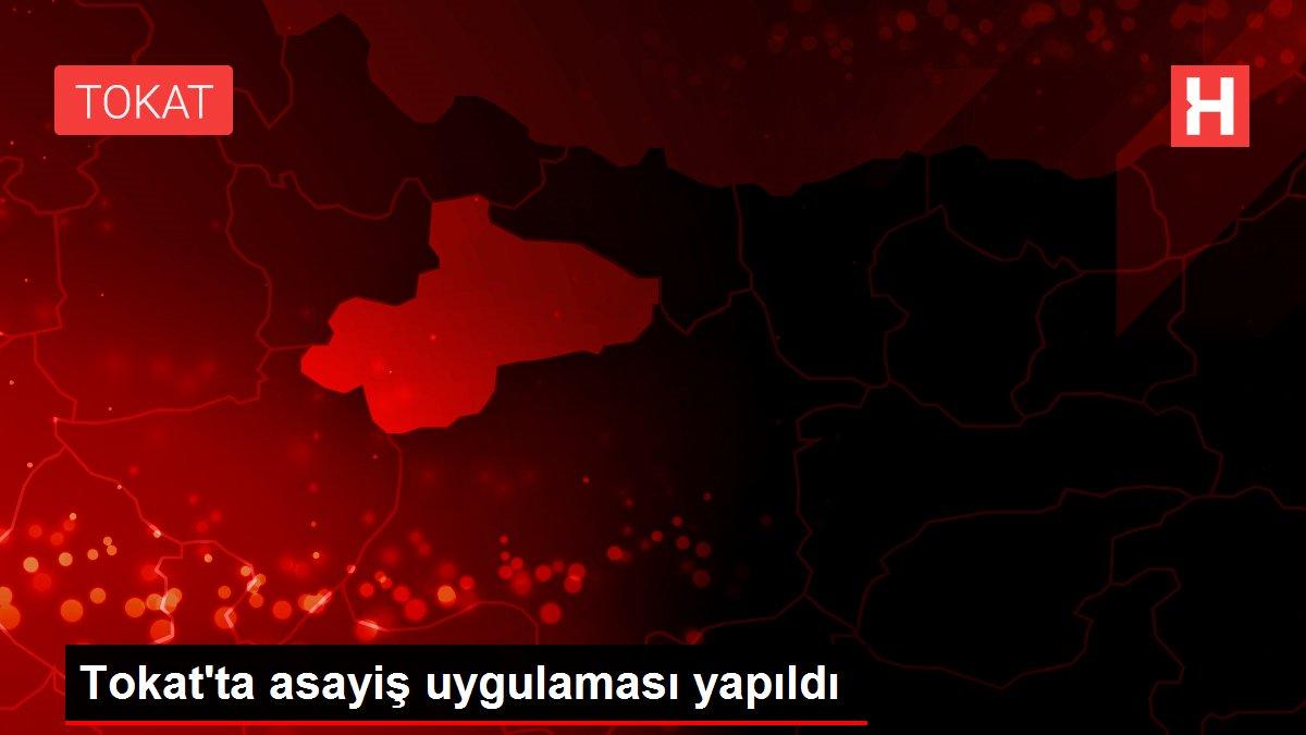 Son dakika haberi! Tokat'ta asayiş uygulaması yapıldı
