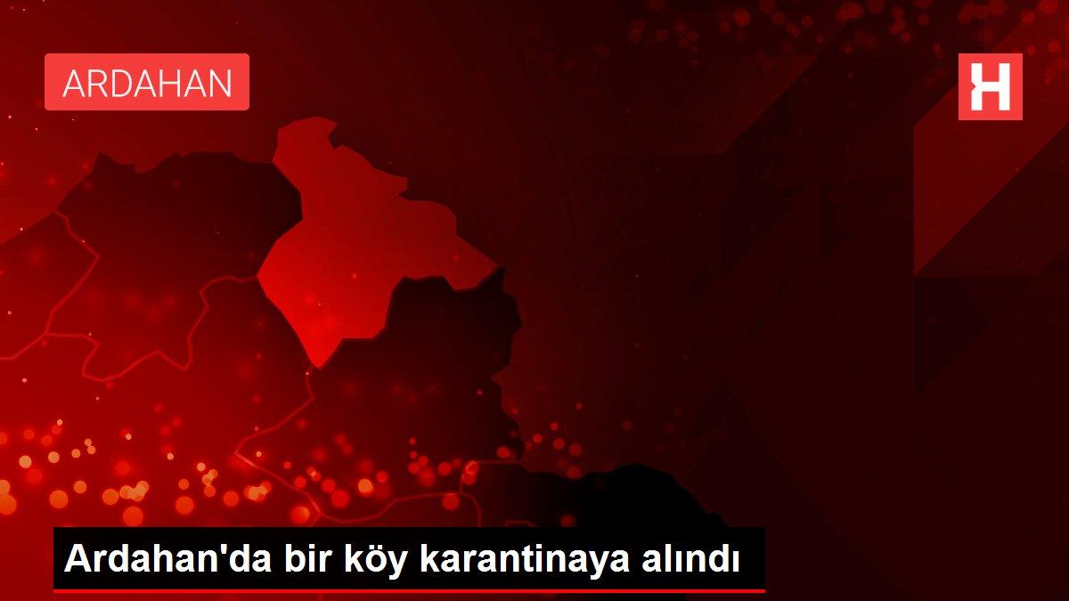 Son dakika haberi: Ardahan'da bir köy karantinaya alındı