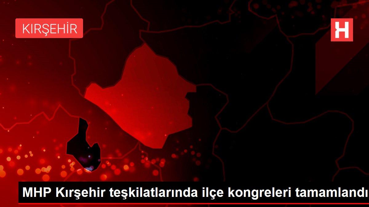 MHP Kırşehir teşkilatlarında ilçe kongreleri tamamlandı