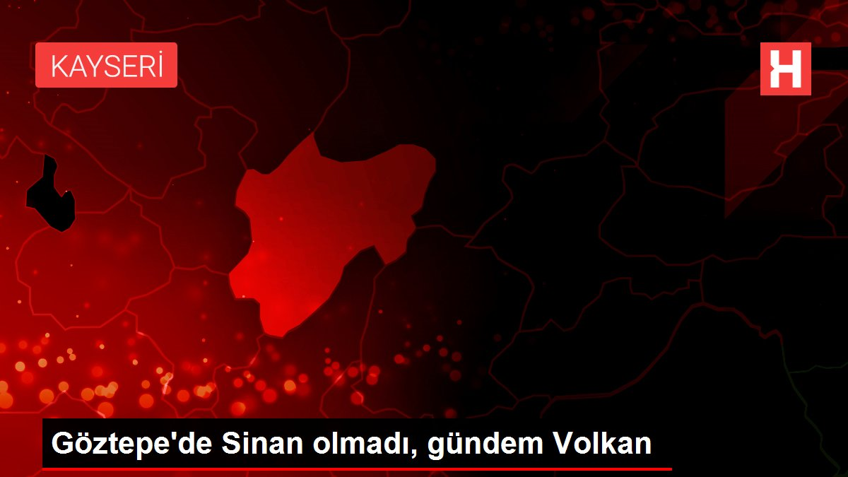 Göztepe'de Sinan olmadı, gündem Volkan