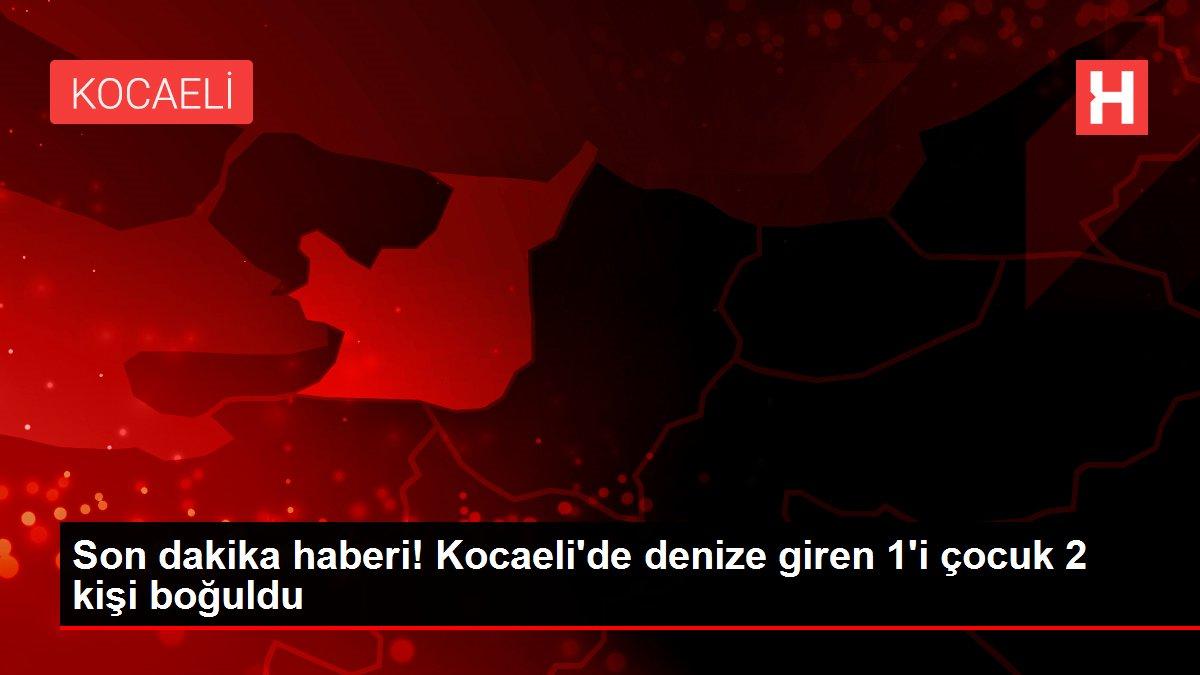 Son dakika haberi! Kocaeli'de denize giren 1'i çocuk 2 kişi boğuldu
