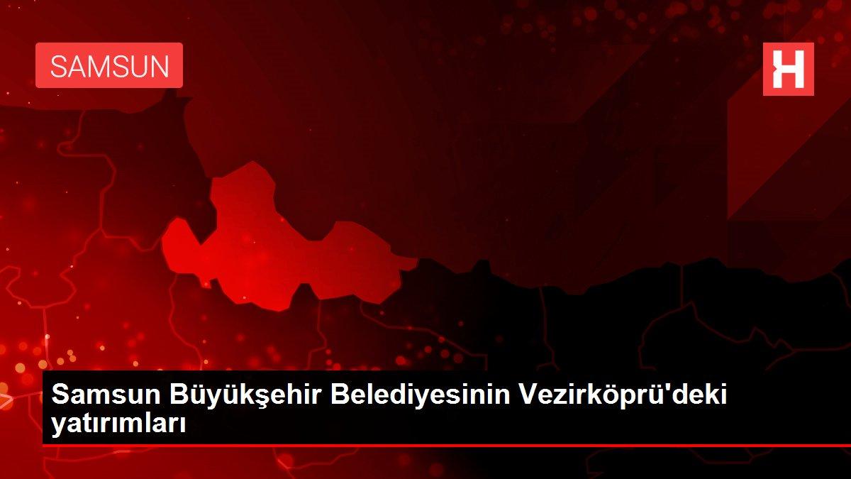 Son dakika haberi | Samsun Büyükşehir Belediyesinin Vezirköprü'deki yatırımları