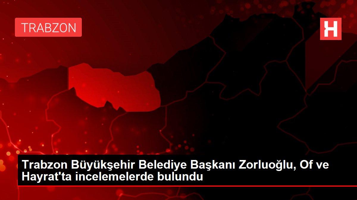 Trabzon Büyükşehir Belediye Başkanı Zorluoğlu, Of ve Hayrat'ta incelemelerde bulundu