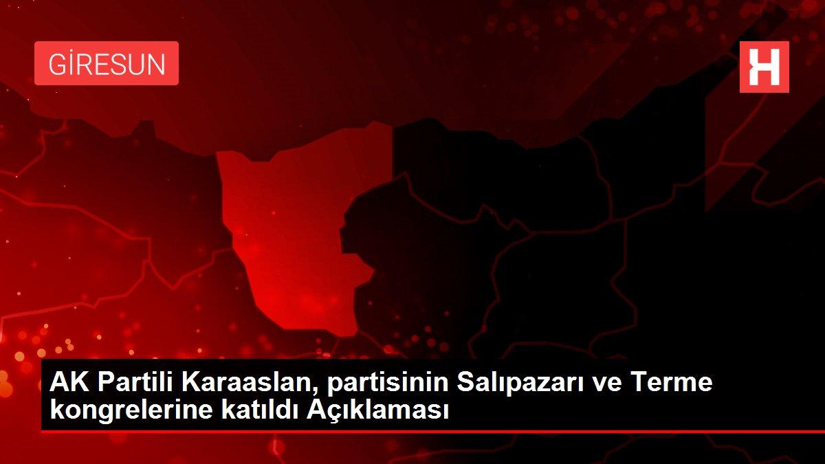 AK Partili Karaaslan, partisinin Salıpazarı ve Terme kongrelerine katıldı Açıklaması