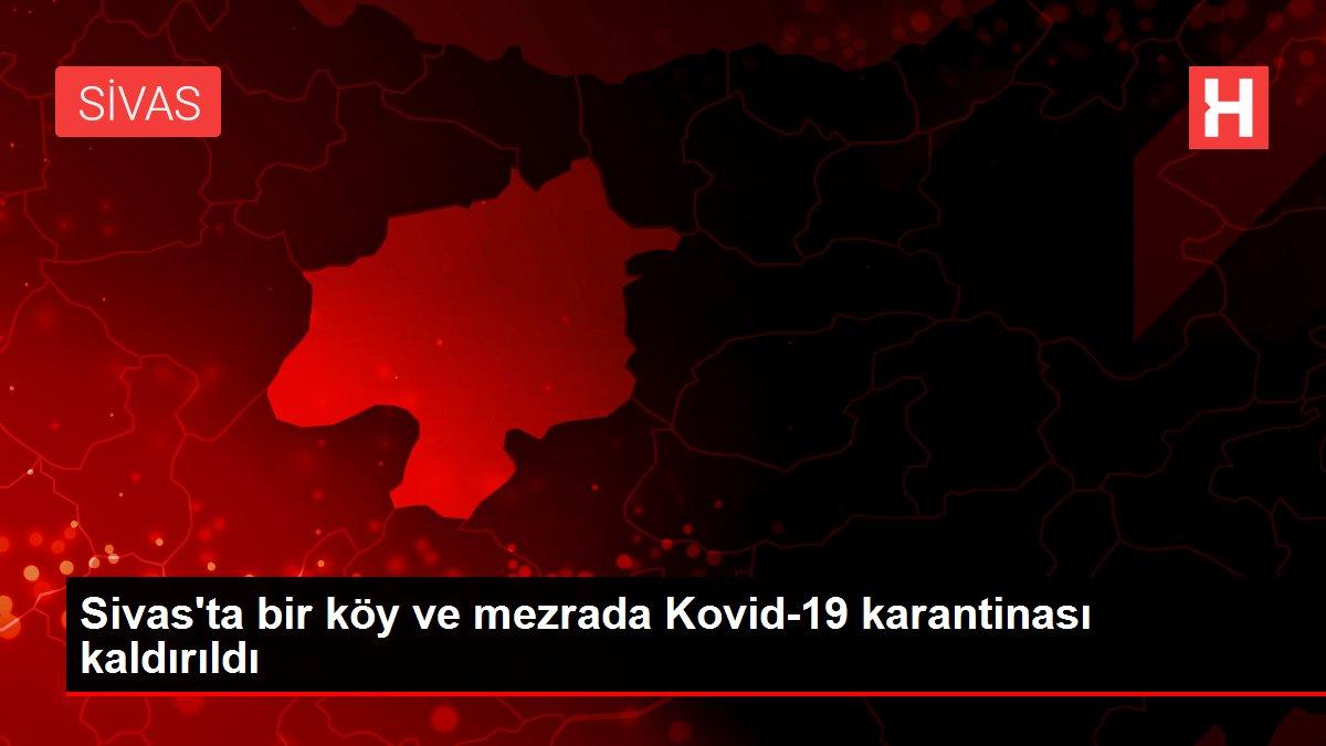 Sivas'ta bir köy ve mezrada Kovid-19 karantinası kaldırıldı