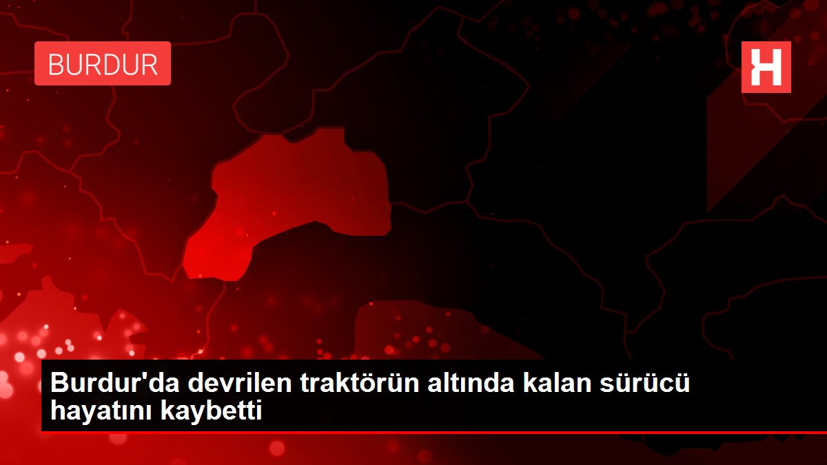 Son dakika! Burdur'da devrilen traktörün altında kalan sürücü hayatını kaybetti