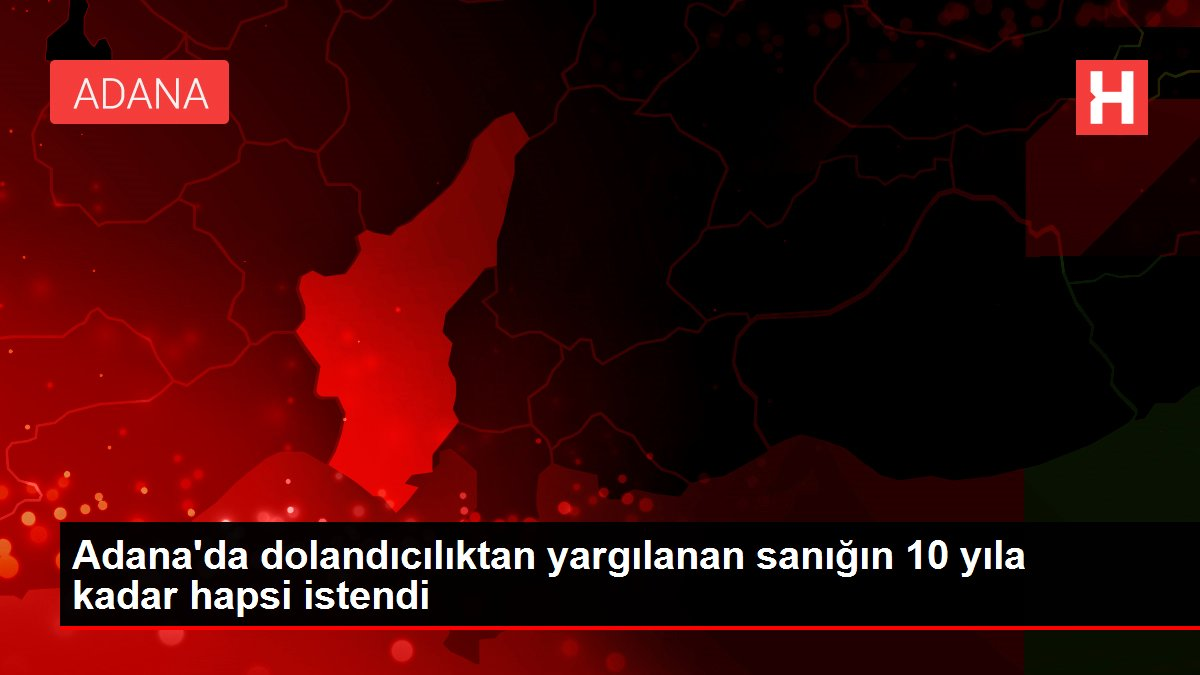 Son dakika... Adana'da dolandıcılıktan yargılanan sanığın 10 yıla kadar hapsi istendi