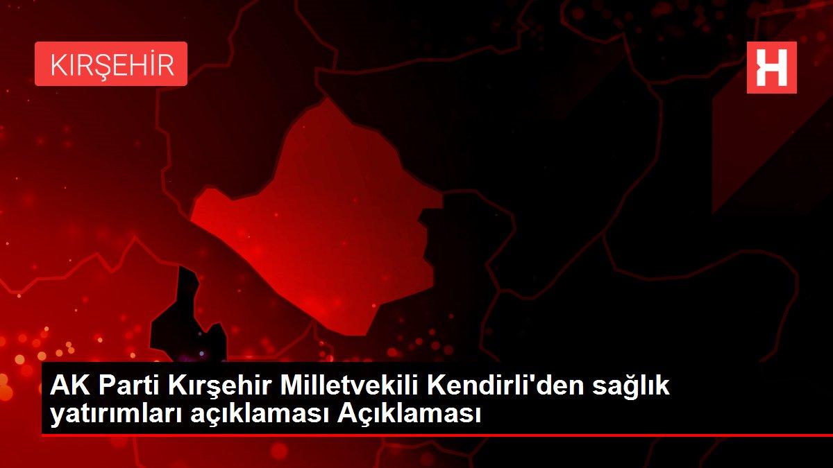 AK Parti Kırşehir Milletvekili Kendirli'den sağlık yatırımları açıklaması Açıklaması