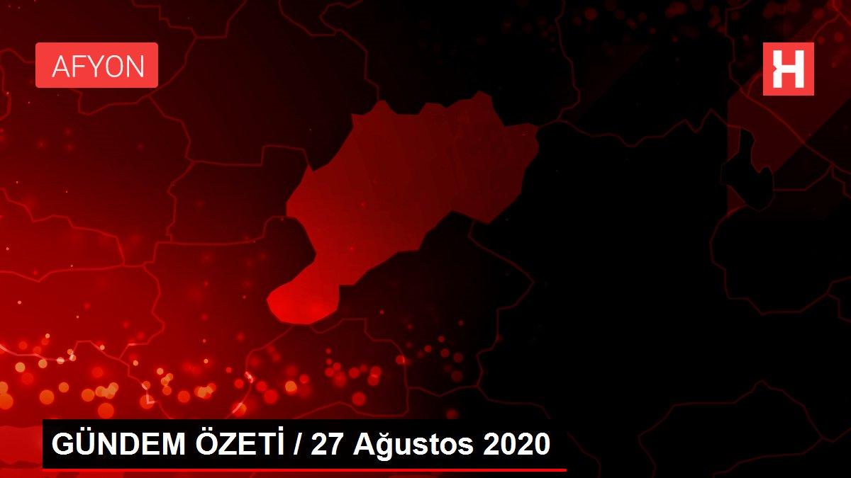 GÜNDEM ÖZETİ / 27 Ağustos 2020