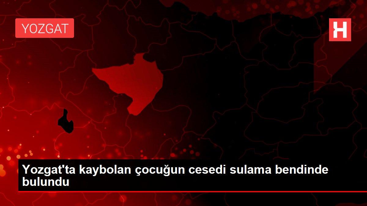 Yozgat'ta kaybolan çocuğun cesedi sulama bendinde bulundu