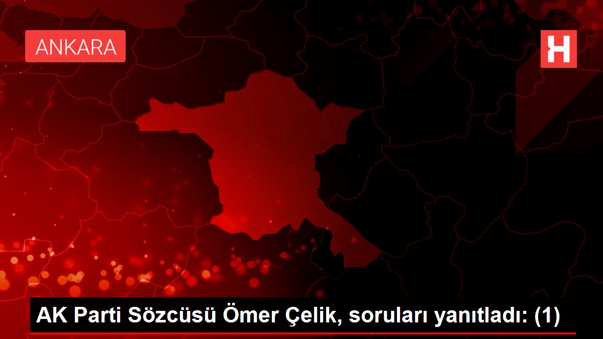 AK Parti Sözcüsü Ömer Çelik, soruları yanıtladı: (1)