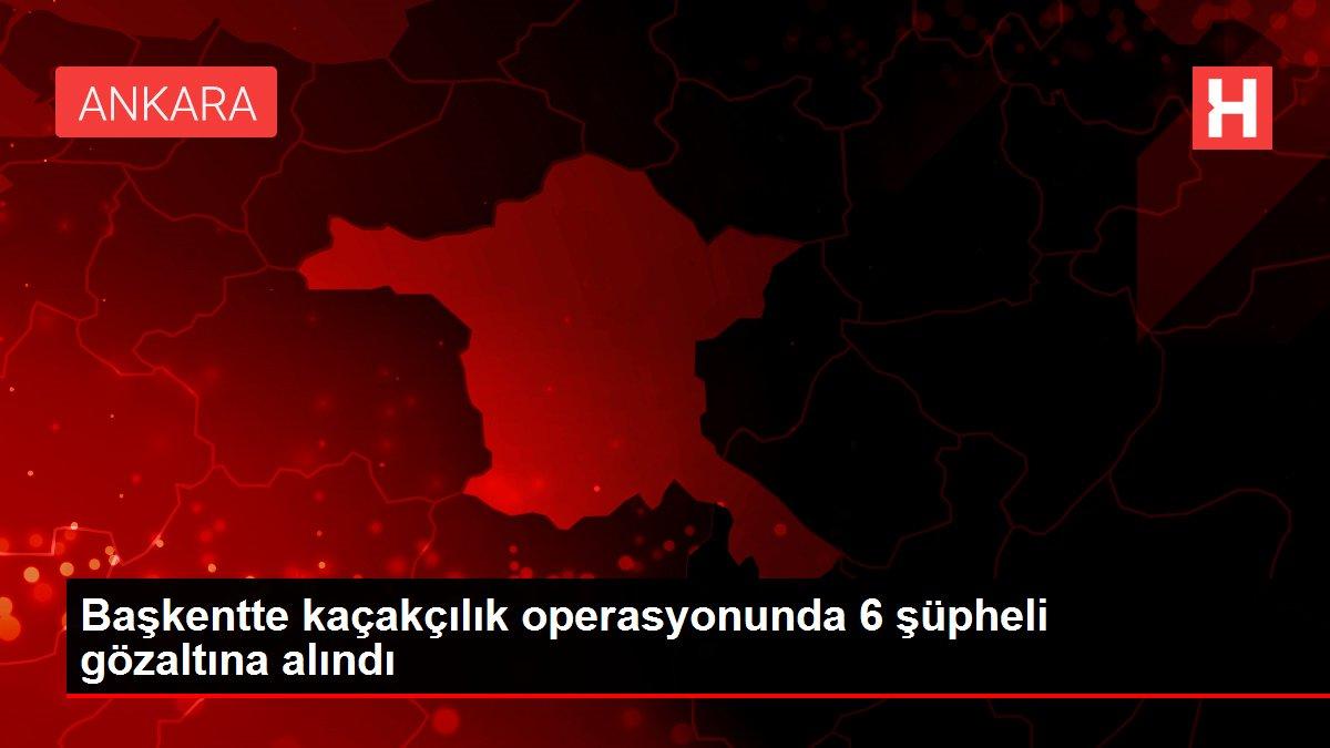 Başkentte kaçakçılık operasyonunda 6 şüpheli gözaltına alındı