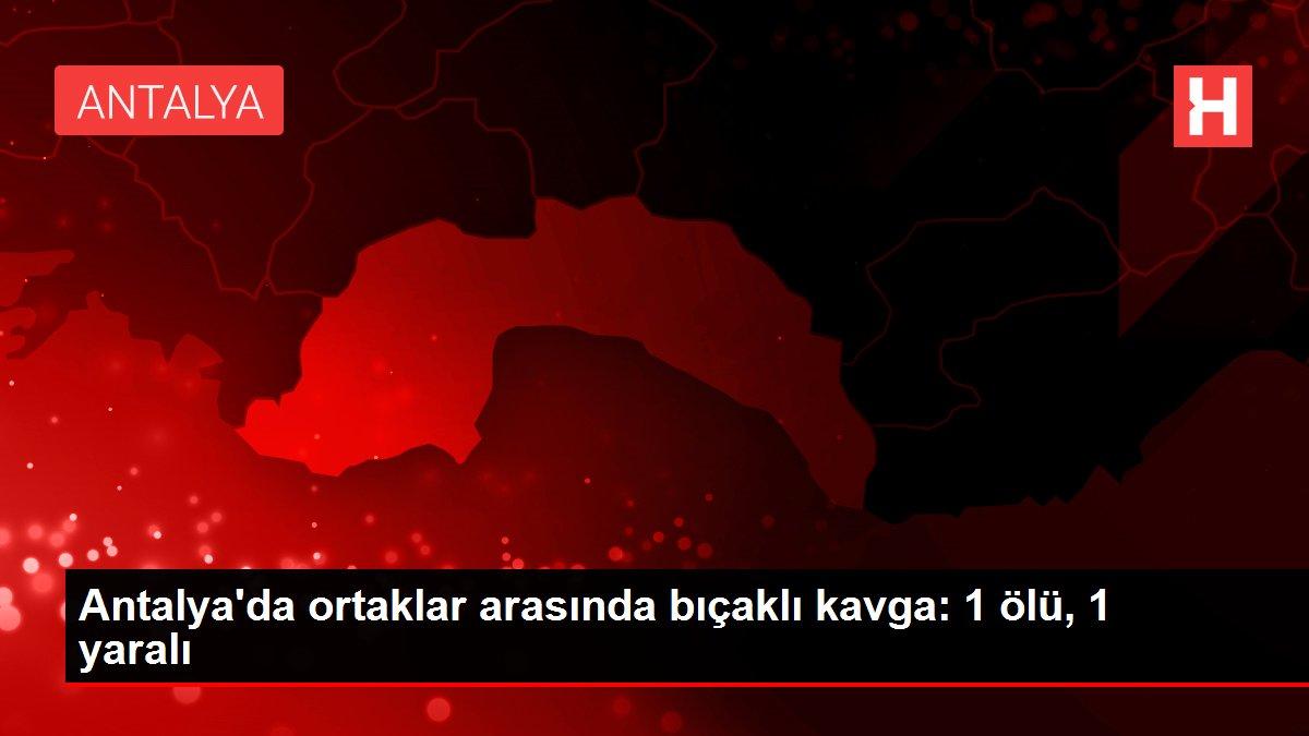 Son dakika gündem: Antalya'da ortaklar arasında bıçaklı kavga: 1 ölü, 1 yaralı