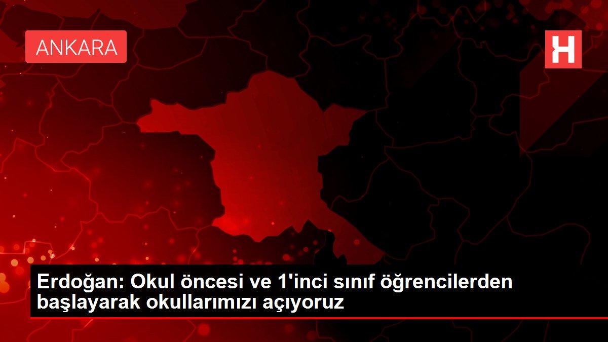 Erdoğan: Okul öncesi ve 1'inci sınıf öğrencilerden başlayarak okullarımızı açıyoruz