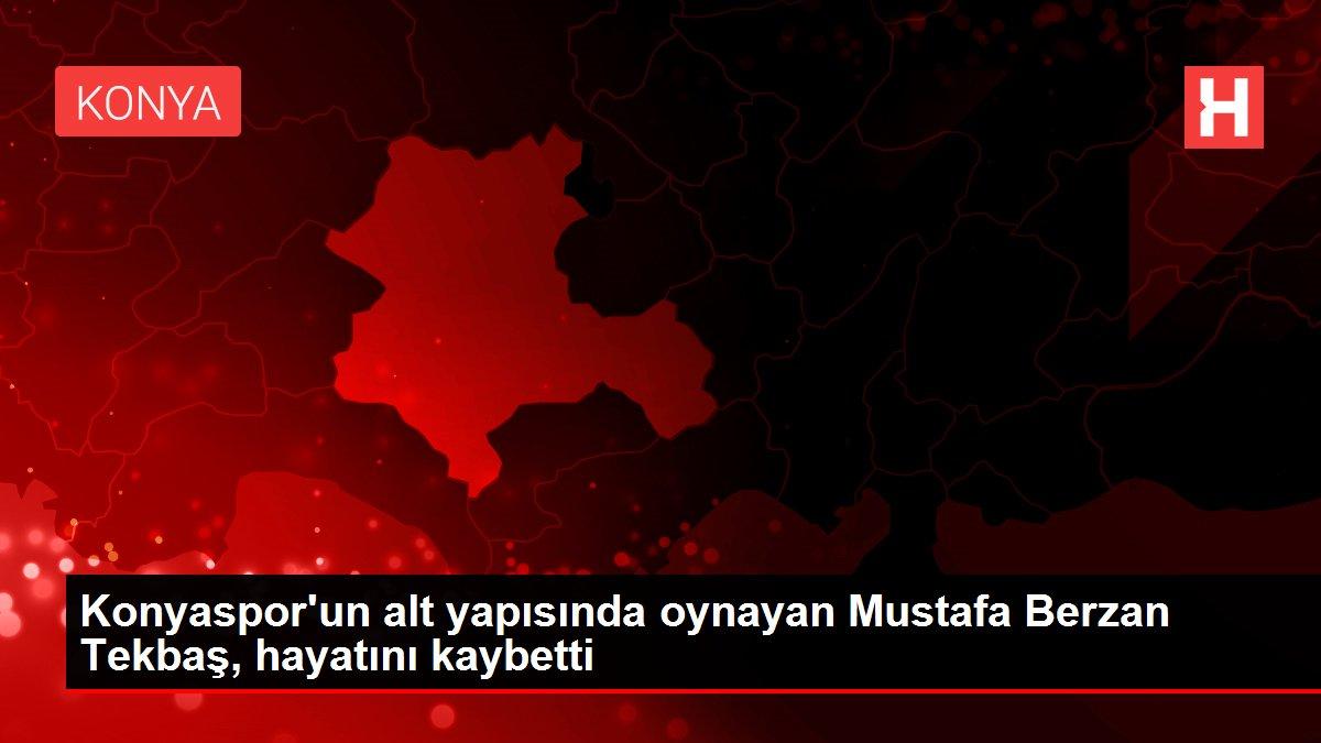 Konyaspor'un alt yapısında oynayan Mustafa Berzan Tekbaş, hayatını kaybetti