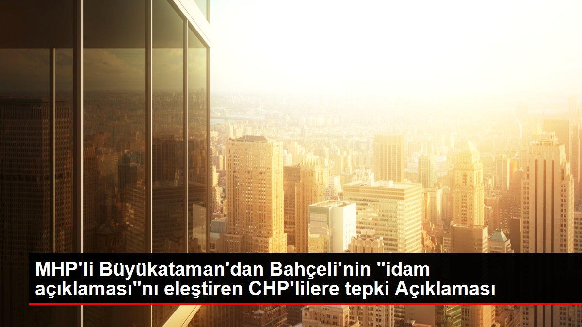 MHP'li Büyükataman'dan Bahçeli'nin 'idam açıklaması'nı eleştiren CHP'lilere tepki Açıklaması