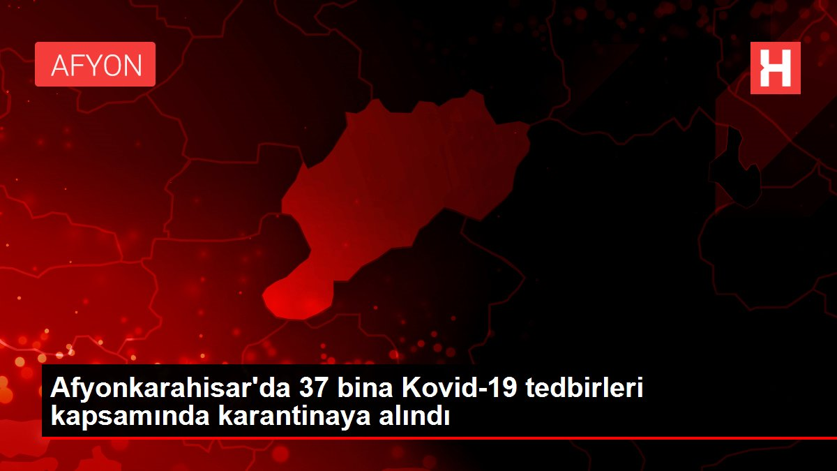 Afyonkarahisar'da 37 bina Kovid-19 tedbirleri kapsamında karantinaya alındı