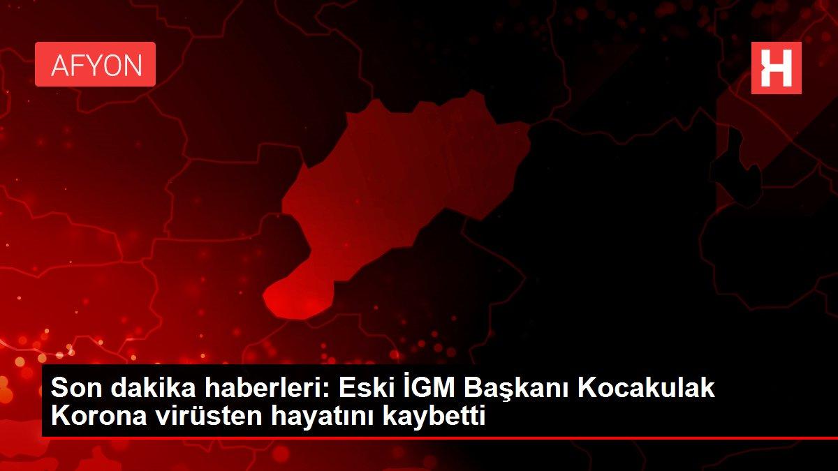 Son dakika haberleri: Eski İGM Başkanı Kocakulak Korona virüsten hayatını kaybetti