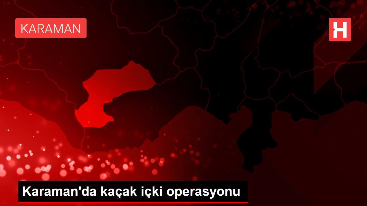 Son dakika haberleri! Karaman'da kaçak içki operasyonu