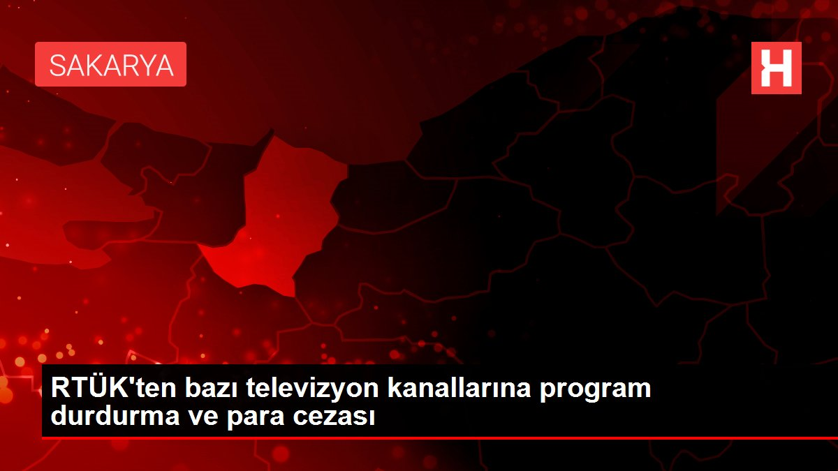RTÜK'ten bazı televizyon kanallarına program durdurma ve para cezası