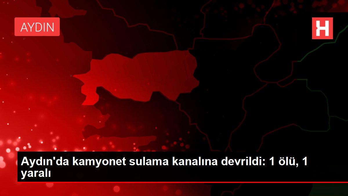 Aydın'da kamyonet sulama kanalına devrildi: 1 ölü, 1 yaralı